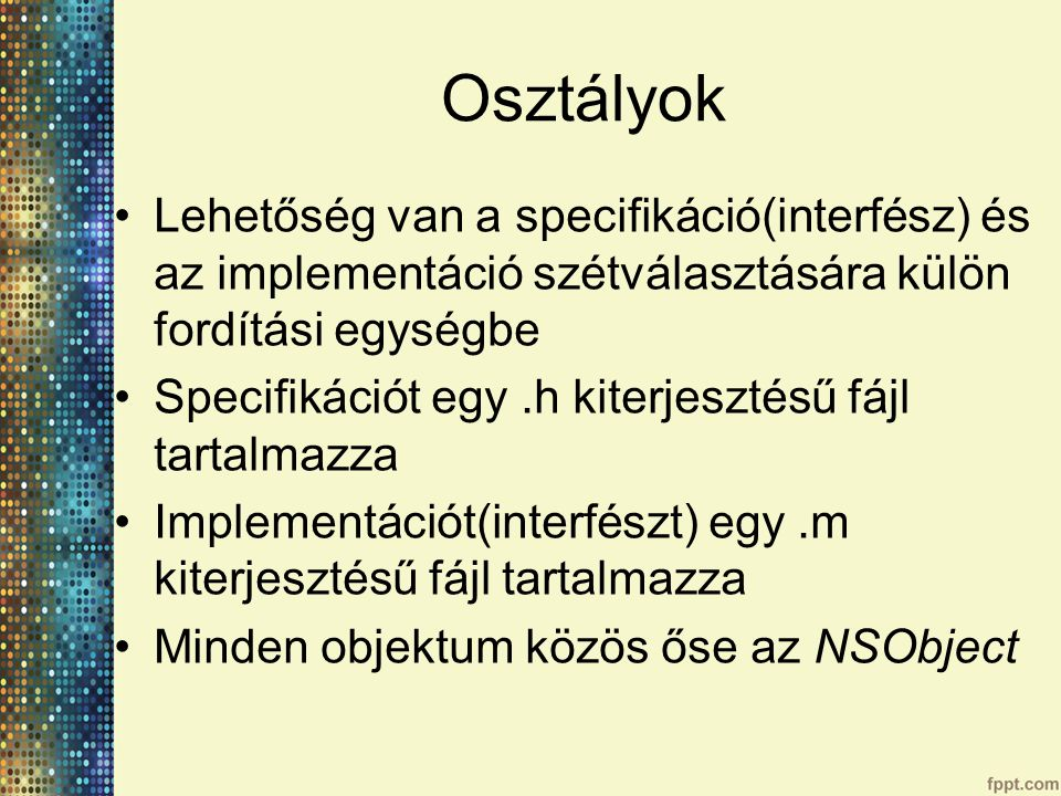 Osztályok Lehetőség van a specifikáció(interfész) és az implementáció szétválasztására külön fordítási egységbe Specifikációt egy.h kiterjesztésű fájl tartalmazza Implementációt(interfészt) egy.m kiterjesztésű fájl tartalmazza Minden objektum közös őse az NSObject