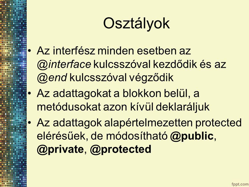 Osztályok Az interfész minden esetben az @interface kulcsszóval kezdődik és az @end kulcsszóval végződik Az adattagokat a blokkon belül, a metódusokat azon kívül deklaráljuk Az adattagok alapértelmezetten protected elérésűek, de módosítható @public, @private, @protected