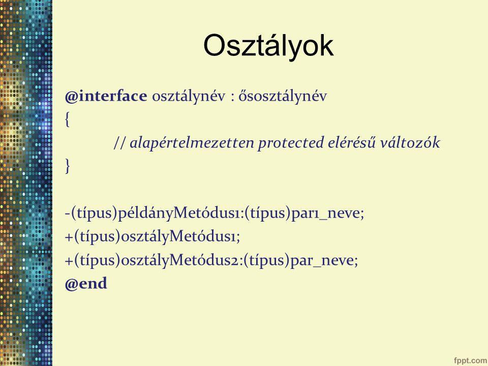 Osztályok @interface osztálynév : ősosztálynév { // alapértelmezetten protected elérésű változók } -(típus)példányMetódus1:(típus)par1_neve; +(típus)osztályMetódus1; +(típus)osztályMetódus2:(típus)par_neve; @end