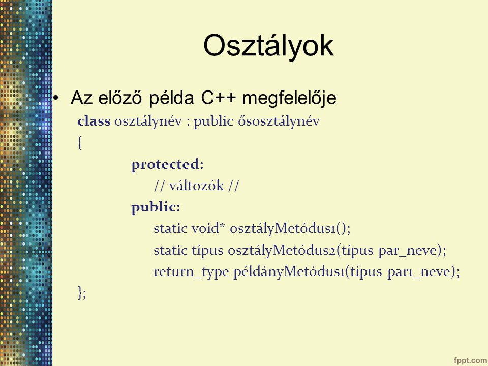 Osztályok Az előző példa C++ megfelelője class osztálynév : public ősosztálynév { protected: // változók // public: static void* osztályMetódus1(); static típus osztályMetódus2(típus par_neve); return_type példányMetódus1(típus par1_neve); };