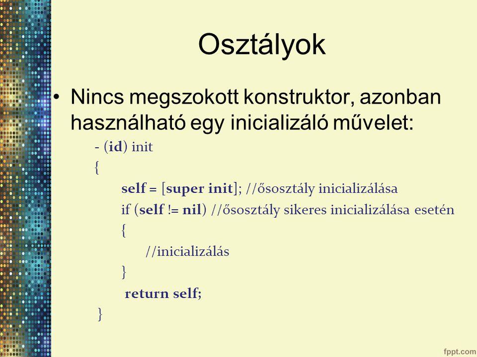 Osztályok Nincs megszokott konstruktor, azonban használható egy inicializáló művelet: - (id) init { self = [super init]; //ősosztály inicializálása if (self != nil) //ősosztály sikeres inicializálása esetén { //inicializálás } return self; }