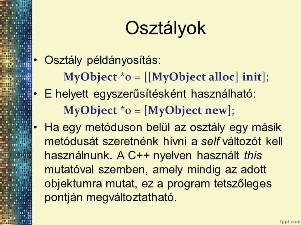 Osztályok Osztály példányosítás: MyObject *o = [[MyObject alloc] init]; E helyett egyszerűsítésként használható: MyObject *o = [MyObject new]; Ha egy metóduson belül az osztály egy másik metódusát szeretnénk hívni a self változót kell használnunk.