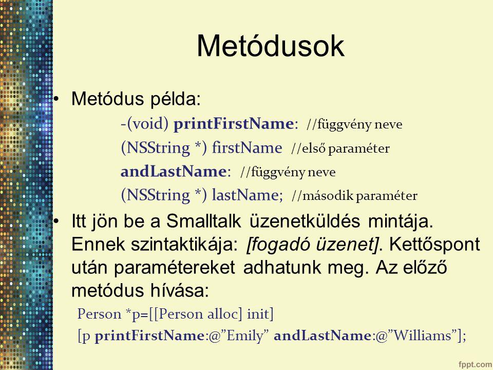 Metódusok Metódus példa: -(void) printFirstName: //függvény neve (NSString *) firstName //első paraméter andLastName: //függvény neve (NSString *) lastName; //második paraméter Itt jön be a Smalltalk üzenetküldés mintája.