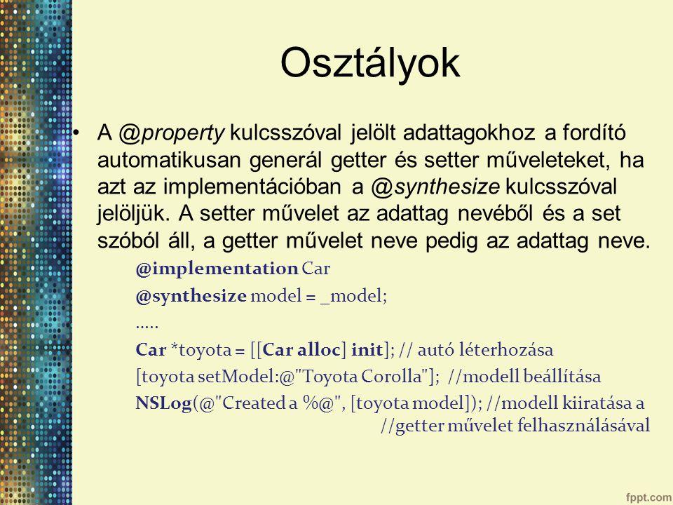 Osztályok A @property kulcsszóval jelölt adattagokhoz a fordító automatikusan generál getter és setter műveleteket, ha azt az implementációban a @synthesize kulcsszóval jelöljük.