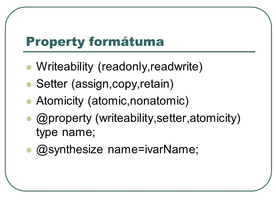 Property formátuma Writeability (readonly,readwrite) Setter (assign,copy,retain) Atomicity (atomic,nonatomic) @property (writeability,setter,atomicity
