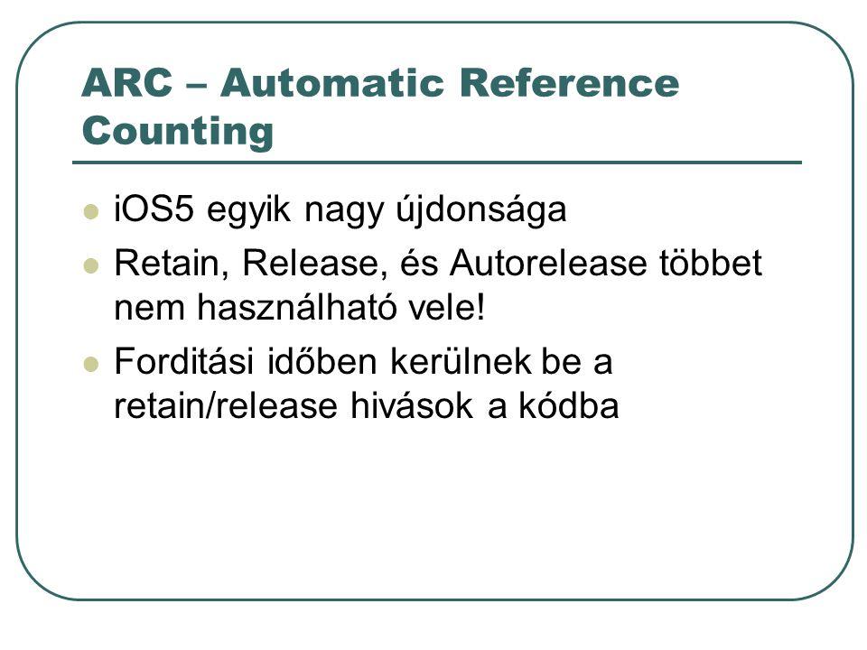 ARC – Automatic Reference Counting iOS5 egyik nagy újdonsága Retain, Release, és Autorelease többet nem használható vele.