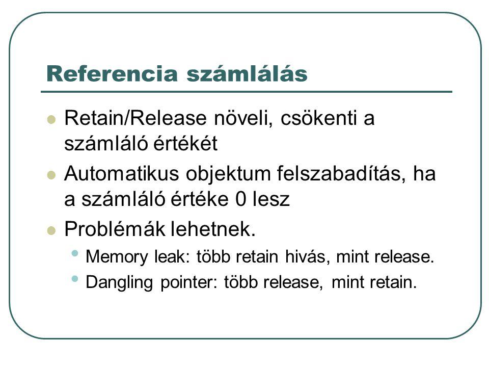 Referencia számlálás Retain/Release növeli, csökenti a számláló értékét Automatikus objektum felszabadítás, ha a számláló értéke 0 lesz Problémák lehetnek.