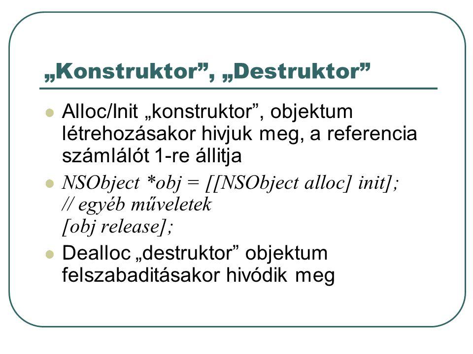 """""""Konstruktor , """"Destruktor Alloc/Init """"konstruktor , objektum létrehozásakor hivjuk meg, a referencia számlálót 1-re állitja NSObject *obj = [[NSObject alloc] init]; // egyéb műveletek [obj release]; Dealloc """"destruktor objektum felszabaditásakor hivódik meg"""