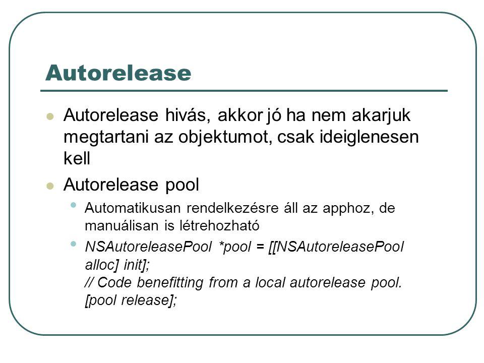 Autorelease Autorelease hivás, akkor jó ha nem akarjuk megtartani az objektumot, csak ideiglenesen kell Autorelease pool Automatikusan rendelkezésre áll az apphoz, de manuálisan is létrehozható NSAutoreleasePool *pool = [[NSAutoreleasePool alloc] init]; // Code benefitting from a local autorelease pool.