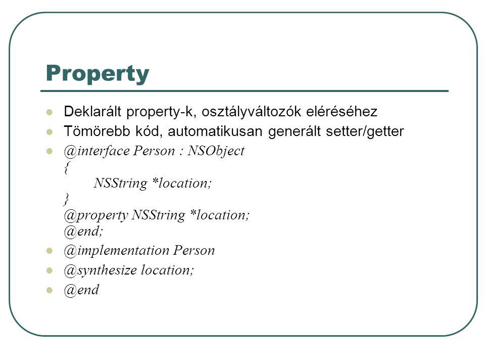 Property Deklarált property-k, osztályváltozók eléréséhez Tömörebb kód, automatikusan generált setter/getter @interface Person : NSObject { NSString *location; } @property NSString *location; @end; @implementation Person @synthesize location; @end