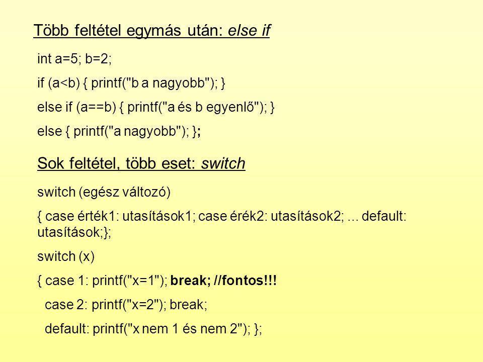 Több feltétel egymás után: else if int a=5; b=2; if (a<b) { printf( b a nagyobb ); } else if (a==b) { printf( a és b egyenlő ); } else { printf( a nagyobb ); }; Sok feltétel, több eset: switch switch (egész változó) { case érték1: utasítások1; case érék2: utasítások2;...