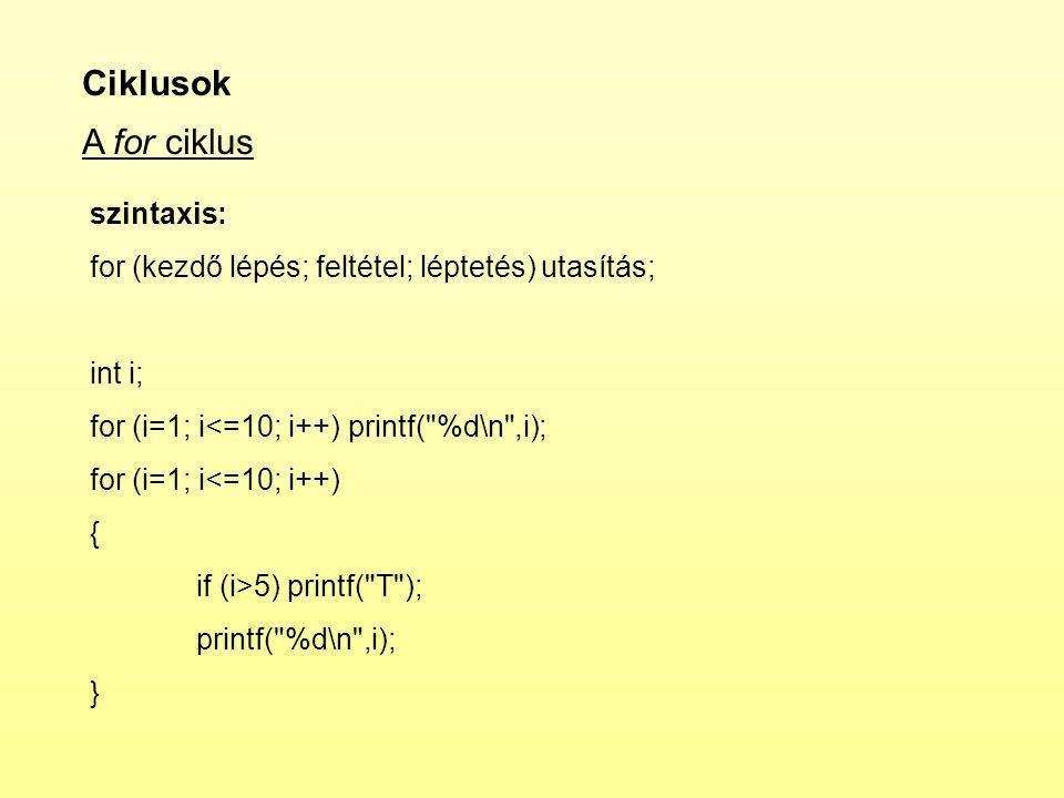 Ciklusok A for ciklus szintaxis: for (kezdő lépés; feltétel; léptetés) utasítás; int i; for (i=1; i<=10; i++) printf( %d\n ,i); for (i=1; i<=10; i++) { if (i>5) printf( T ); printf( %d\n ,i); }