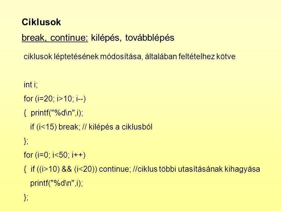 Ciklusok break, continue: kilépés, továbblépés ciklusok léptetésének módosítása, általában feltételhez kötve int i; for (i=20; i>10; i--) { printf( %d\n ,i); if (i<15) break; // kilépés a ciklusból }; for (i=0; i<50; i++) { if ((i>10) && (i<20)) continue; //ciklus többi utasításának kihagyása printf( %d\n ,i); };