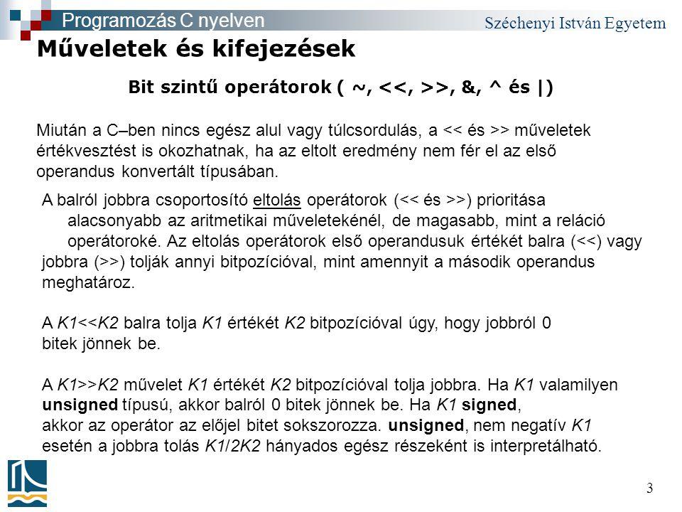 Széchenyi István Egyetem 3 Bit szintű operátorok ( ~, >, &, ^ és |) Műveletek és kifejezések Programozás C nyelven A balról jobbra csoportosító eltolás operátorok ( >) prioritása alacsonyabb az aritmetikai műveletekénél, de magasabb, mint a reláció operátoroké.