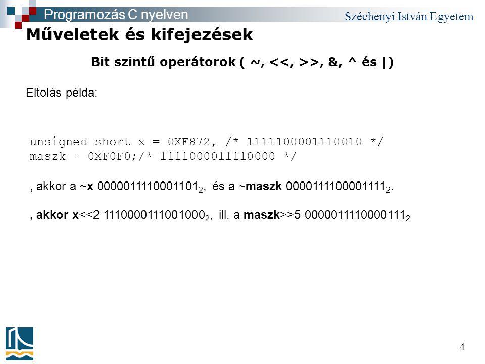 Széchenyi István Egyetem 4 Bit szintű operátorok ( ~, >, &, ^ és |) Műveletek és kifejezések Programozás C nyelven unsigned short x = 0XF872, /* 1111100001110010 */ maszk = 0XF0F0;/* 1111000011110000 */, akkor a ~x 0000011110001101 2, és a ~maszk 0000111100001111 2., akkor x >5 0000011110000111 2 Eltolás példa:
