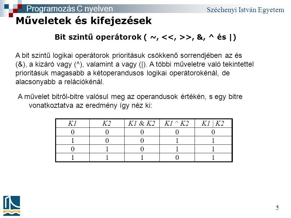 Széchenyi István Egyetem 5 Bit szintű operátorok ( ~, >, &, ^ és |) Műveletek és kifejezések Programozás C nyelven A művelet bitről-bitre valósul meg az operandusok értékén, s egy bitre vonatkoztatva az eredmény így néz ki: A bit szintű logikai operátorok prioritásuk csökkenő sorrendjében az és (&), a kizáró vagy (^), valamint a vagy (|).