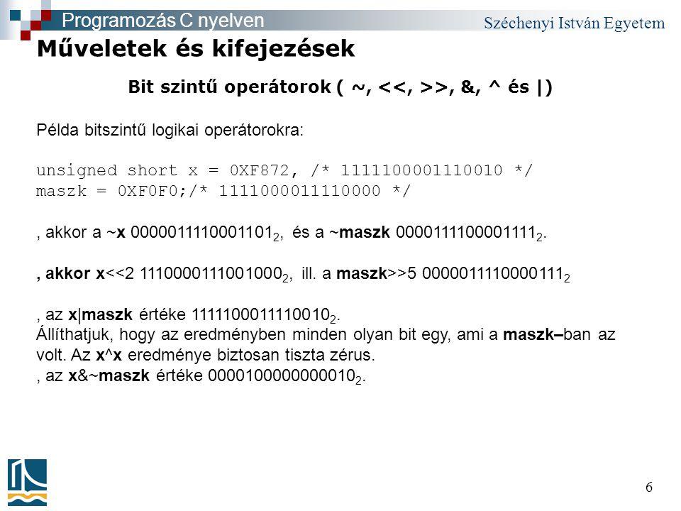 Széchenyi István Egyetem 6 Bit szintű operátorok ( ~, >, &, ^ és |) Műveletek és kifejezések Programozás C nyelven Példa bitszintű logikai operátorokra: unsigned short x = 0XF872, /* 1111100001110010 */ maszk = 0XF0F0;/* 1111000011110000 */, akkor a ~x 0000011110001101 2, és a ~maszk 0000111100001111 2., akkor x >5 0000011110000111 2, az x|maszk értéke 1111100011110010 2.
