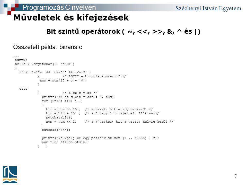 Széchenyi István Egyetem 7 Bit szintű operátorok ( ~, >, &, ^ és |) Műveletek és kifejezések Programozás C nyelven Összetett példa: binaris.c … num=0; while ( (c=getchar()) !=EOF ) { if ( c!= \n && c>= 0 && c<= 9 ) {/* ASCII - bin ris konverzi˘ */ num = num*10 + c - 0 ; } else {/* a sz m v'ge */ printf( %u sz m bin risan : , num); for (i=16; i>0; i--) { bit = num >> 15 ; /* a vezet‹ bit a v'g're kerl */ bit = bit + 0 ; /* a 0 vagy 1 ir sjel el‹ llˇt sa */ putchar(bit); num = num << 1; /* a k vetkez‹ bit a vezet‹ helyre kerl */ } putchar( \n ); printf( \nG'pelj be egy pozitˇv sz mot (1..