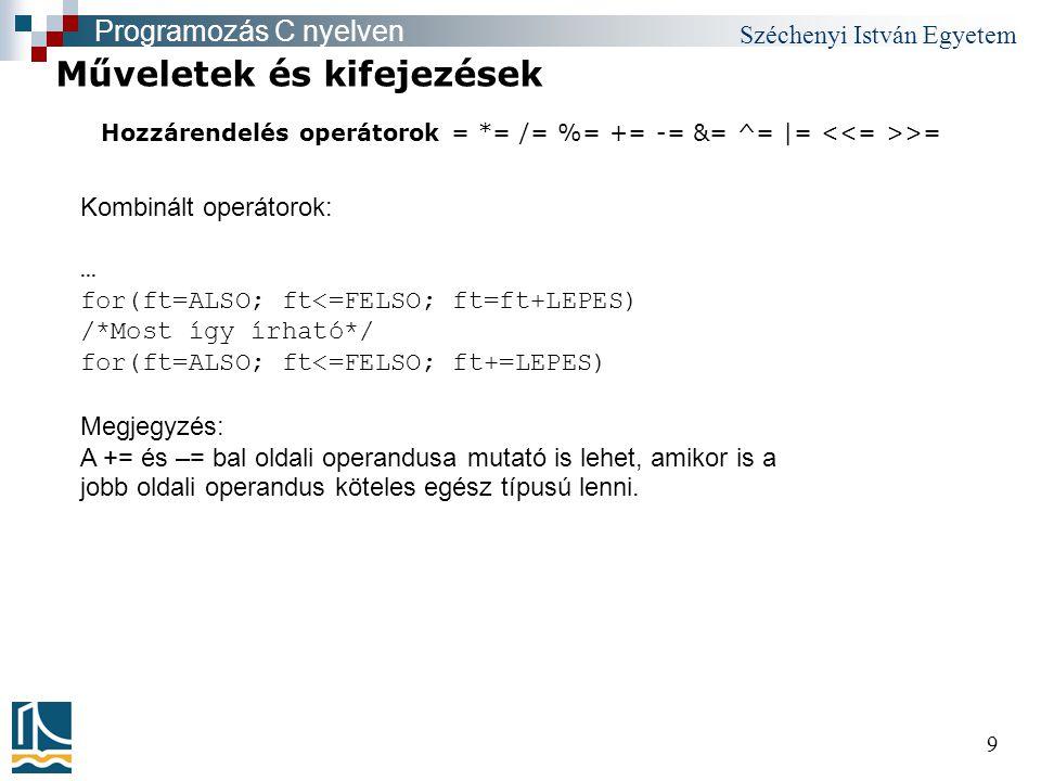 Széchenyi István Egyetem 9 Hozzárendelés operátorok = *= /= %= += -= &= ^= |= >= Műveletek és kifejezések Programozás C nyelven Kombinált operátorok: