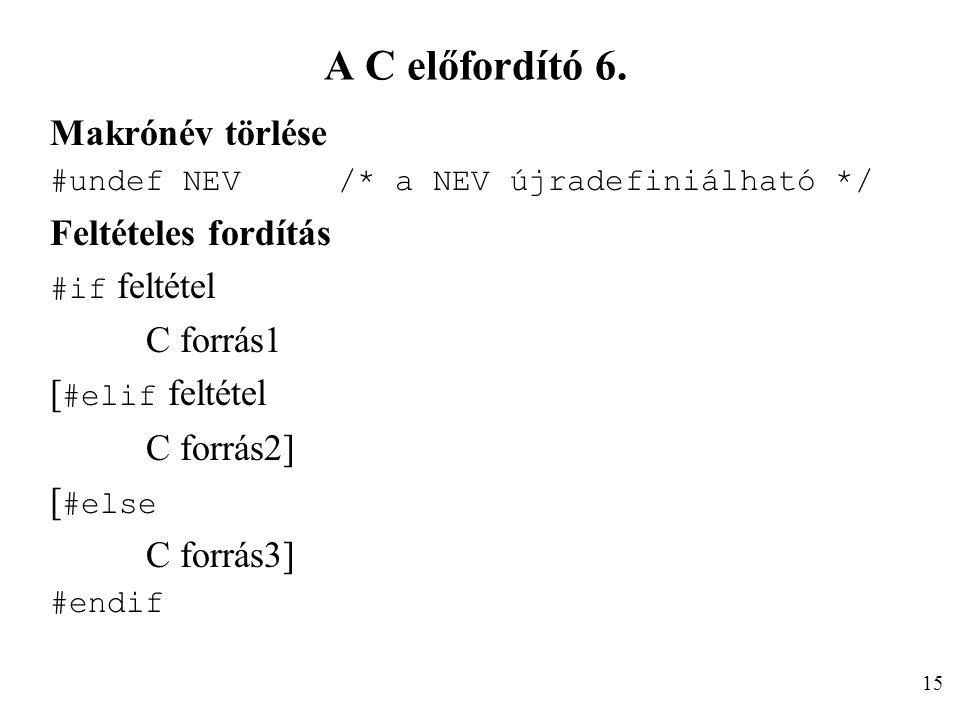 A C előfordító 6. Makrónév törlése #undef NEV/* a NEV újradefiniálható */ Feltételes fordítás #if feltétel C forrás1 [ #elif feltétel C forrás2] [ #el