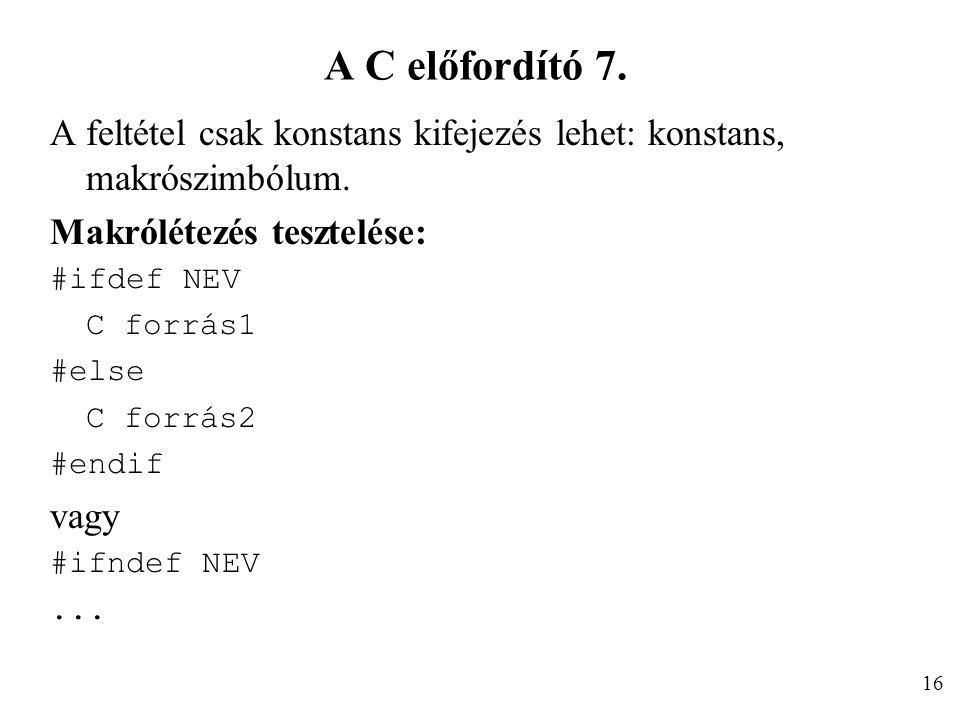 A C előfordító 7. A feltétel csak konstans kifejezés lehet: konstans, makrószimbólum. Makrólétezés tesztelése: #ifdef NEV C forrás1 #else C forrás2 #e