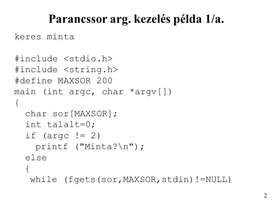 Parancssor arg. kezelés példa 1/a. keres minta #include #define MAXSOR 200 main (int argc, char *argv[]) { char sor[MAXSOR]; int talalt=0; if (argc !=