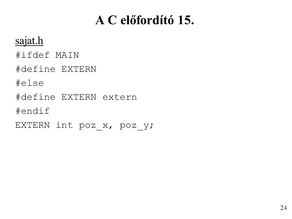 A C előfordító 15. sajat.h #ifdef MAIN #define EXTERN #else #define EXTERN extern #endif EXTERN int poz_x, poz_y; 24