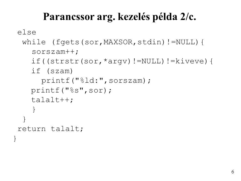 Parancssor arg. kezelés példa 2/c. else while (fgets(sor,MAXSOR,stdin)!=NULL){ sorszam++; if((strstr(sor,*argv)!=NULL)!=kiveve){ if (szam) printf(