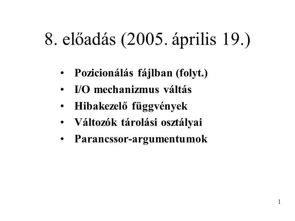 8. előadás (2005. április 19.) Pozicionálás fájlban (folyt.) I/O mechanizmus váltás Hibakezelő függvények Változók tárolási osztályai Parancssor-argum