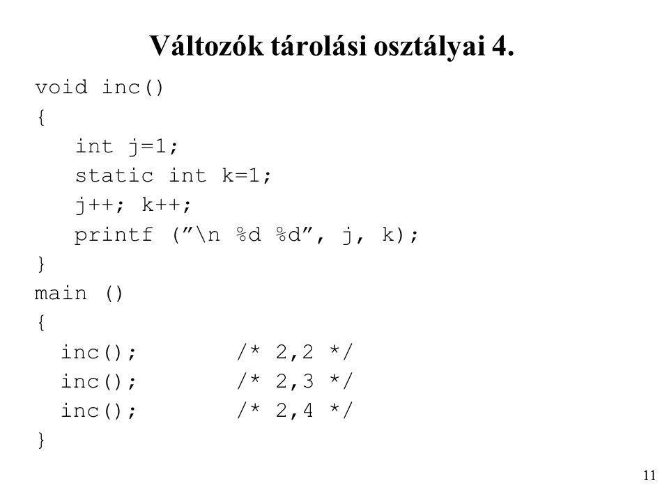 """Változók tárolási osztályai 4. void inc() { int j=1; static int k=1; j++; k++; printf (""""\n %d %d"""", j, k); } main () { inc();/* 2,2 */ inc();/* 2,3 */"""