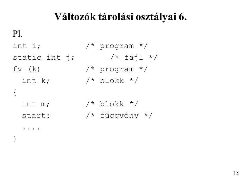 Változók tárolási osztályai 6. Pl. int i;/* program */ static int j;/* fájl */ fv (k)/* program */ int k;/* blokk */ { int m;/* blokk */ start:/* függ