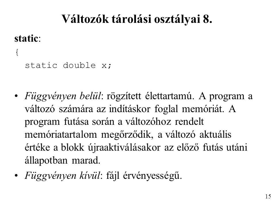 Változók tárolási osztályai 8. static: { static double x; Függvényen belül: rögzített élettartamú. A program a változó számára az indításkor foglal me