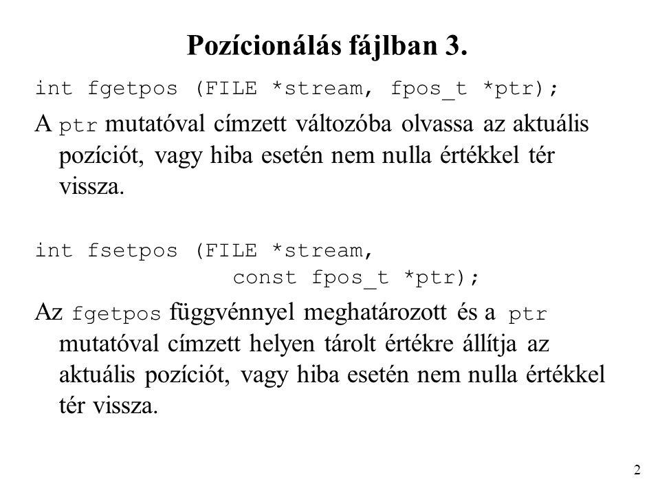 Pozícionálás fájlban 3. int fgetpos (FILE *stream, fpos_t *ptr); A ptr mutatóval címzett változóba olvassa az aktuális pozíciót, vagy hiba esetén nem