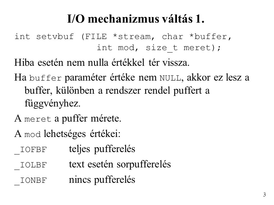 I/O mechanizmus váltás 1. int setvbuf (FILE *stream, char *buffer, int mod, size_t meret); Hiba esetén nem nulla értékkel tér vissza. Ha buffer paramé