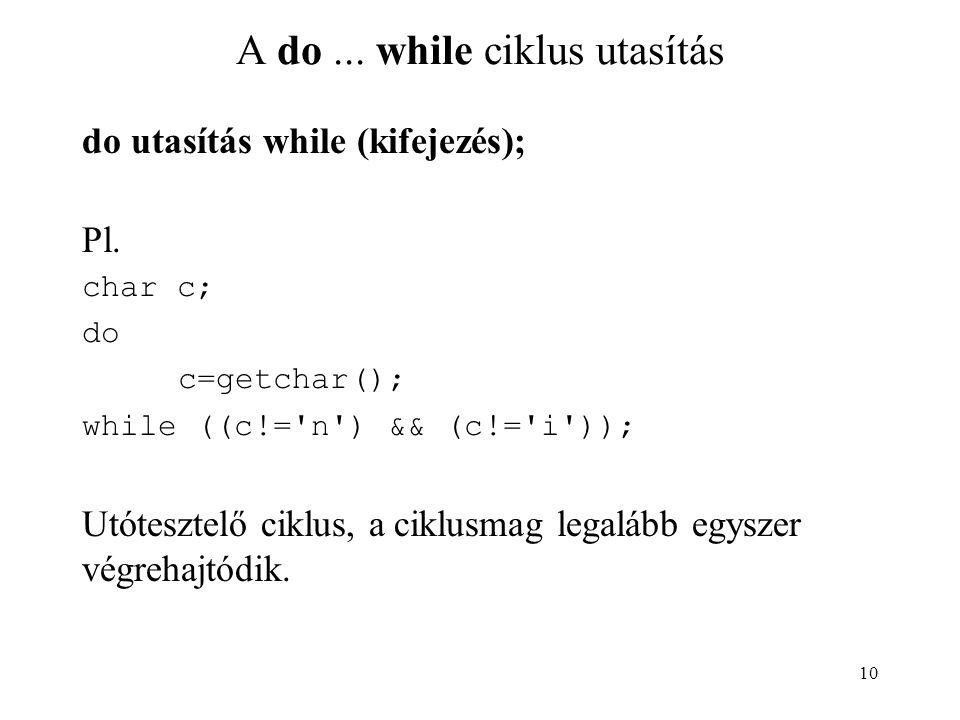 10 A do... while ciklus utasítás do utasítás while (kifejezés); Pl. char c; do c=getchar(); while ((c!='n') && (c!='i')); Utótesztelő ciklus, a ciklus