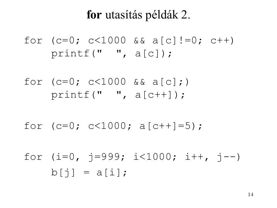 14 for utasítás példák 2. for (c=0; c<1000 && a[c]!=0; c++) printf(