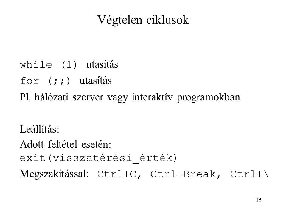 15 Végtelen ciklusok while (1) utasítás for (;;) utasítás Pl. hálózati szerver vagy interaktív programokban Leállítás: Adott feltétel esetén: exit(vis