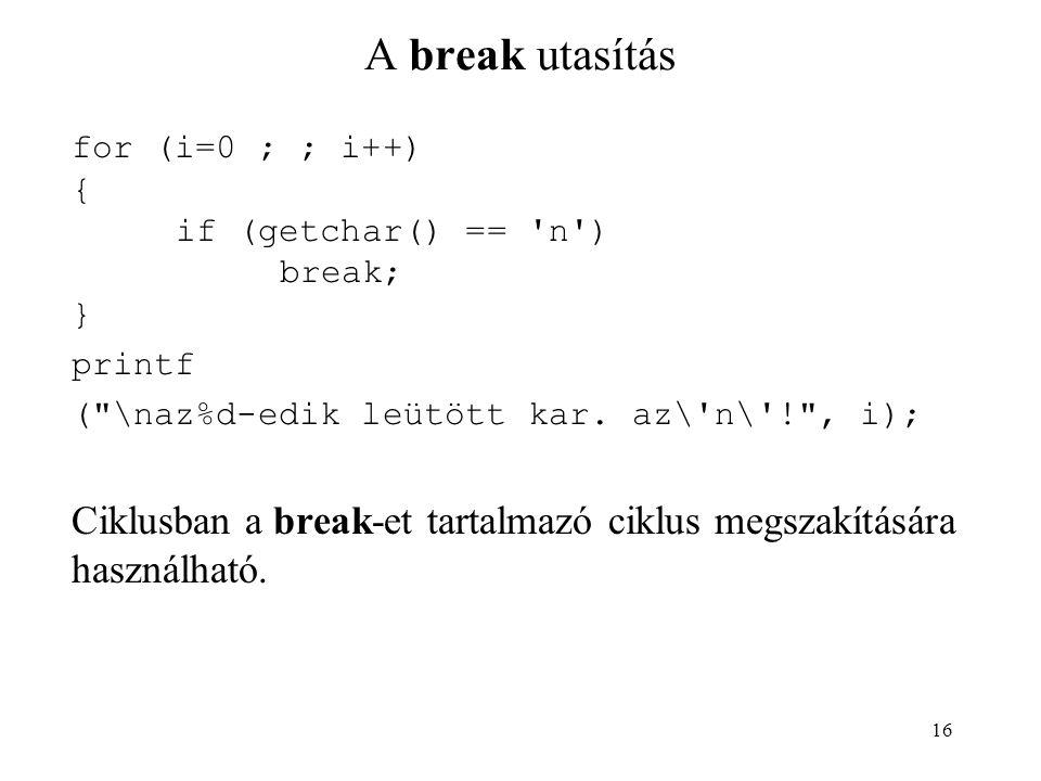 16 A break utasítás for (i=0 ; ; i++) { if (getchar() == 'n') break; } printf (