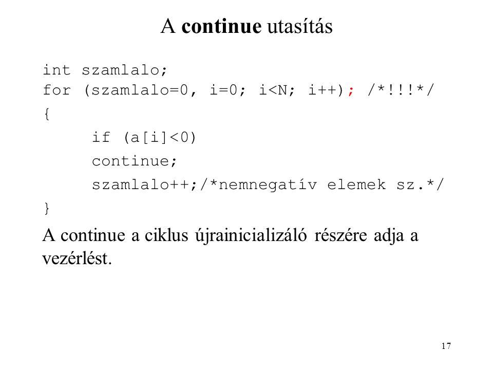 17 A continue utasítás int szamlalo; for (szamlalo=0, i=0; i<N; i++); /*!!!*/ { if (a[i]<0) continue; szamlalo++;/*nemnegatív elemek sz.*/ } A continue a ciklus újrainicializáló részére adja a vezérlést.