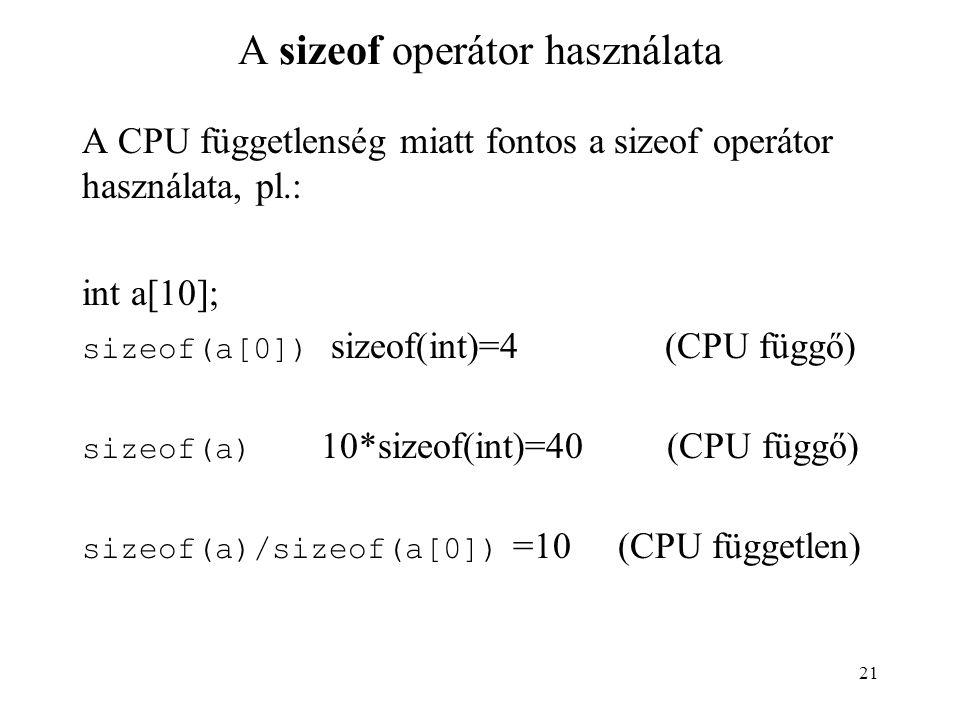 21 A sizeof operátor használata A CPU függetlenség miatt fontos a sizeof operátor használata, pl.: int a[10]; sizeof(a[0]) sizeof(int)=4 (CPU függő) sizeof(a) 10*sizeof(int)=40 (CPU függő) sizeof(a)/sizeof(a[0]) =10 (CPU független)