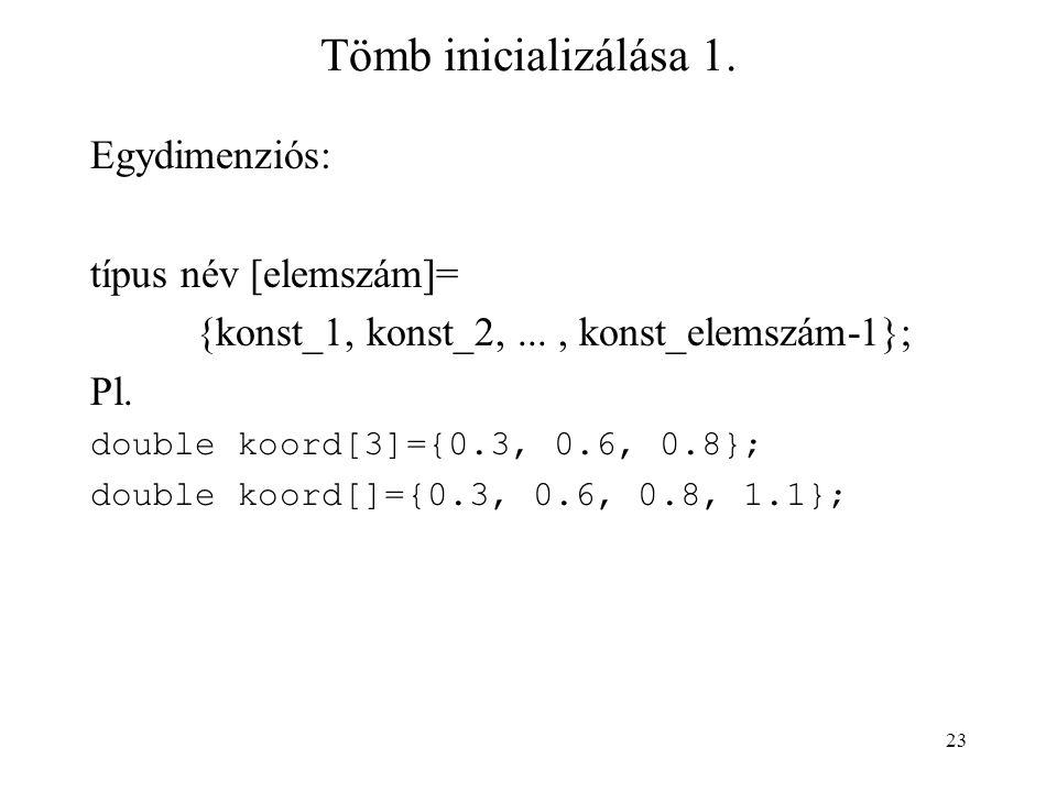 23 Tömb inicializálása 1. Egydimenziós: típus név [elemszám]= {konst_1, konst_2,..., konst_elemszám-1}; Pl. double koord[3]={0.3, 0.6, 0.8}; double ko