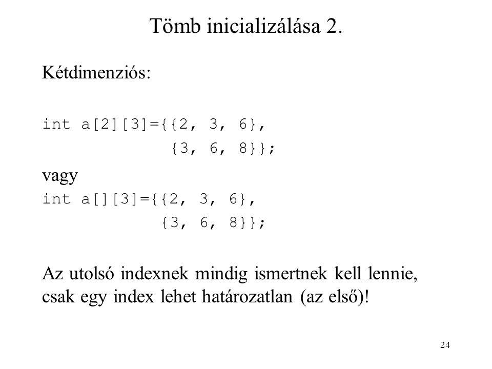 24 Tömb inicializálása 2. Kétdimenziós: int a[2][3]={{2, 3, 6}, {3, 6, 8}}; vagy int a[][3]={{2, 3, 6}, {3, 6, 8}}; Az utolsó indexnek mindig ismertne