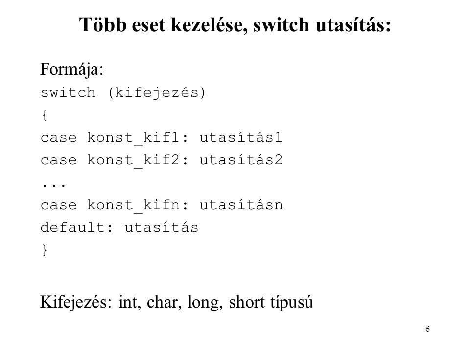 6 Több eset kezelése, switch utasítás: Formája: switch (kifejezés) { case konst_kif1: utasítás1 case konst_kif2: utasítás2... case konst_kifn: utasítá