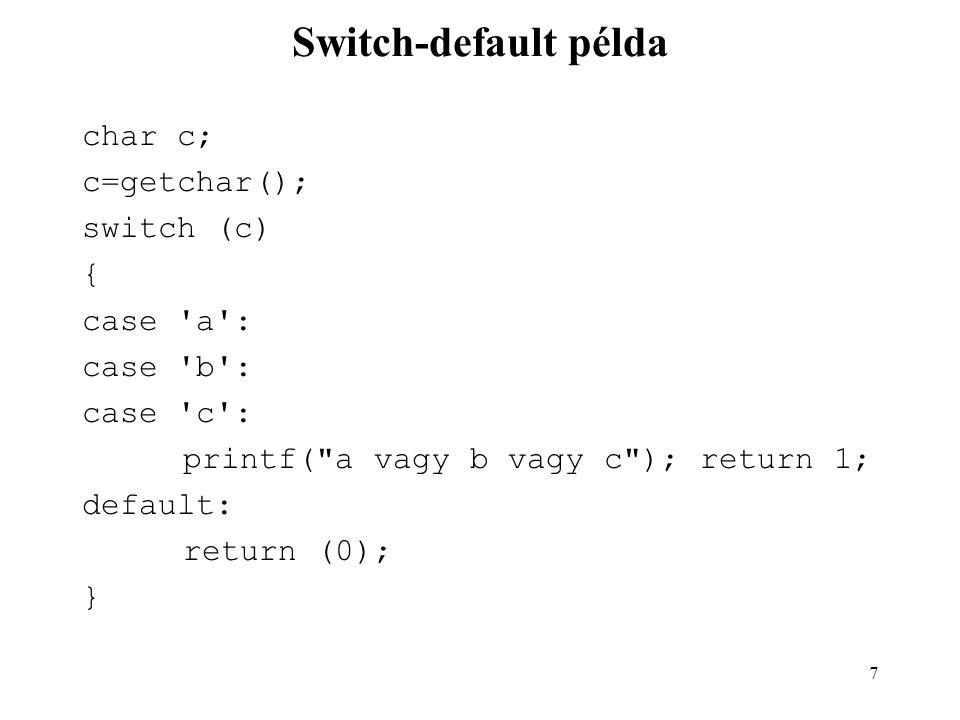 7 Switch-default példa char c; c=getchar(); switch (c) { case a : case b : case c : printf( a vagy b vagy c ); return 1; default: return (0); }