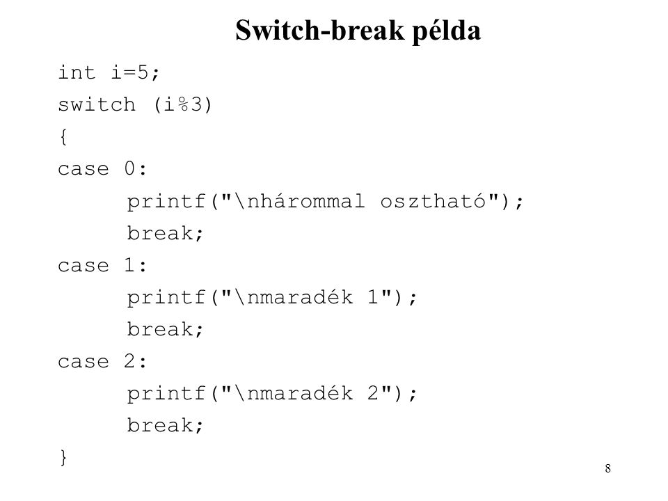 8 int i=5; switch (i%3) { case 0: printf( \nhárommal osztható ); break; case 1: printf( \nmaradék 1 ); break; case 2: printf( \nmaradék 2 ); break; } Switch-break példa