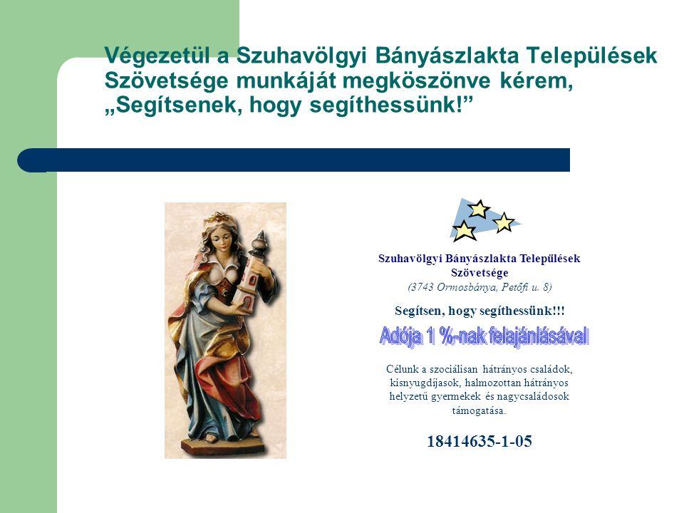 """Végezetül a Szuhavölgyi Bányászlakta Települések Szövetsége munkáját megköszönve kérem, """"Segítsenek, hogy segíthessünk! Szuhavölgyi Bányászlakta Települések Szövetsége (3743 Ormosbánya, Petőfi u."""