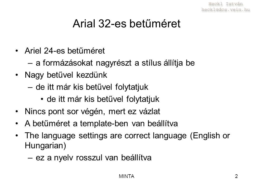 MINTA2 Arial 32-es betűméret Ariel 24-es betűméret –a formázásokat nagyrészt a stílus állítja be Nagy betűvel kezdünk –de itt már kis betűvel folytatjuk de itt már kis betűvel folytatjuk Nincs pont sor végén, mert ez vázlat A betűméret a template-ben van beállítva The language settings are correct language (English or Hungarian) –ez a nyelv rosszul van beállítva
