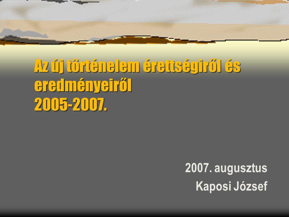 Az új történelem érettségiről és eredményeiről 2005-2007. 2007. augusztus Kaposi József