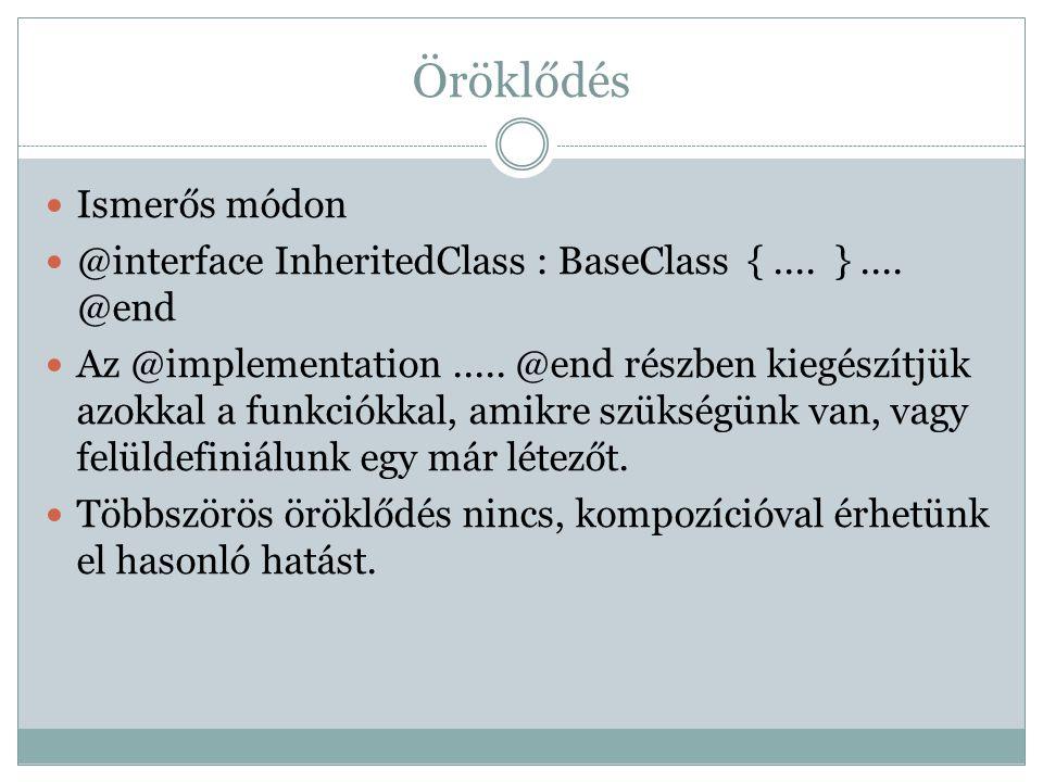 Öröklődés Ismerős módon @interface InheritedClass : BaseClass {.... }.... @end Az @implementation..... @end részben kiegészítjük azokkal a funkciókkal