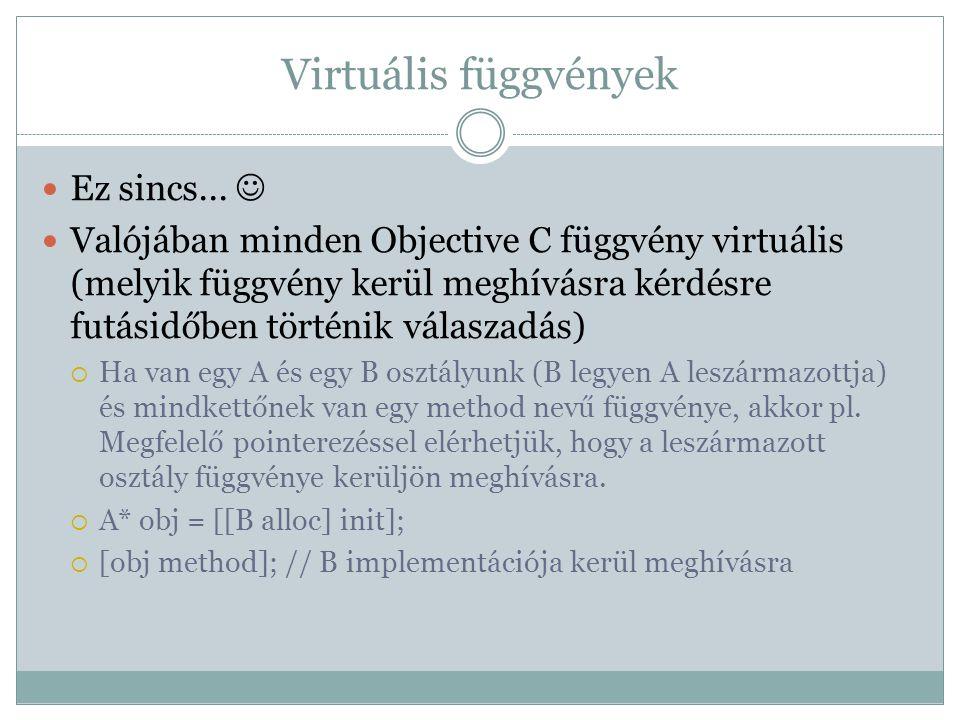 Virtuális függvények Ez sincs... Valójában minden Objective C függvény virtuális (melyik függvény kerül meghívásra kérdésre futásidőben történik válas